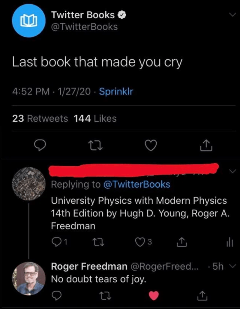 Text - Twitter Books O @TwitterBooks Last book that made you cry 4:52 PM - 1/27/20 · Sprinklr 23 Retweets 144 Likes Replying to @TwitterBooks University Physics with Modern Physics 14th Edition by Hugh D. Young, Roger A. Freedman Roger Freedman @RogerFreed. · 5h v No doubt tears of joy.