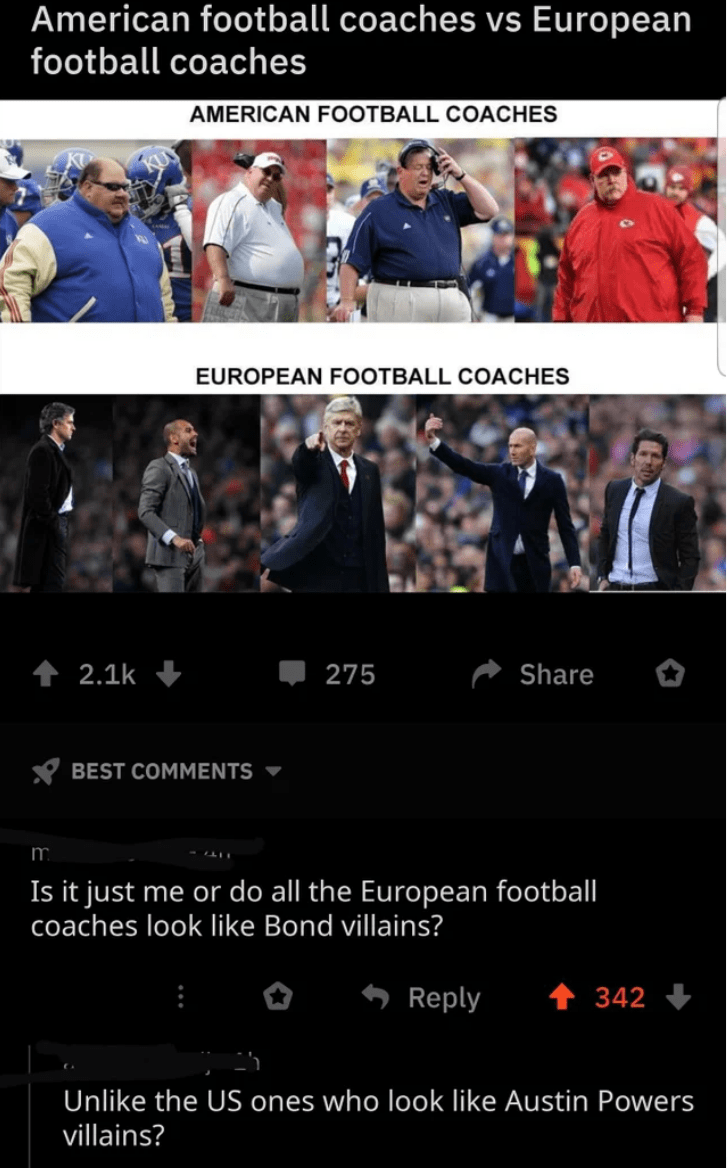 Product - American football coaches vs European football coaches AMERICAN FOOTBALL COACHES EUROPEAN FOOTBALL COACHES 1 2.1k 275 Share Y BEST COMMENTS m. Is it just me or do all the European footbal| coaches look like Bond villains? Reply 342 + Unlike the US ones who look like Austin Powers villains?
