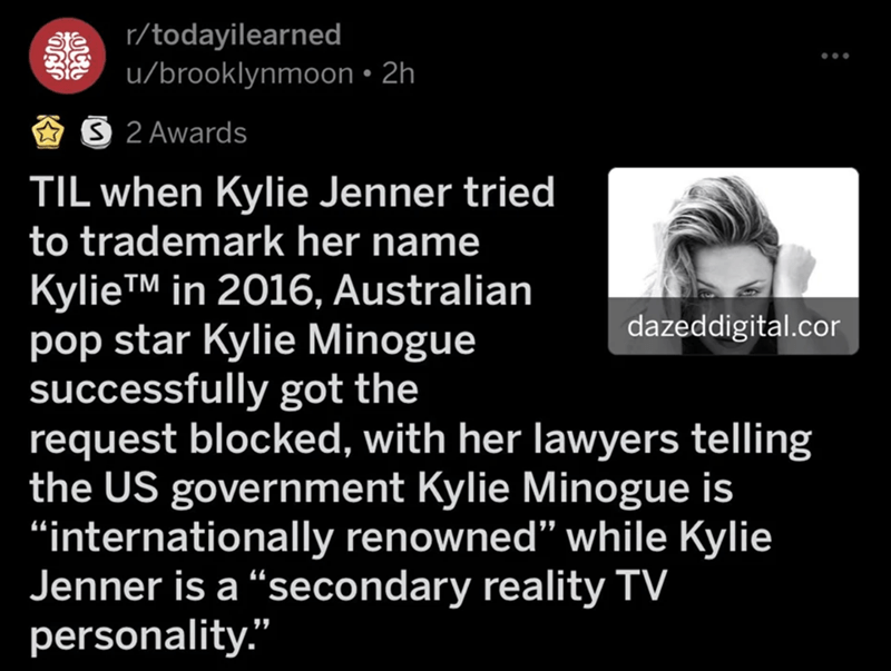 "Text - r/todayilearned u/brooklynmoon • 2h S 2 Awards TIL when Kylie Jenner tried to trademark her name KylieTM in 2016, Australian pop star Kylie Minogue successfully got the request blocked, with her lawyers telling the US government Kylie Minogue is ""internationally renowned"" while Kylie Jenner is a ""secondary reality TV personality."" dazeddigital.cor"