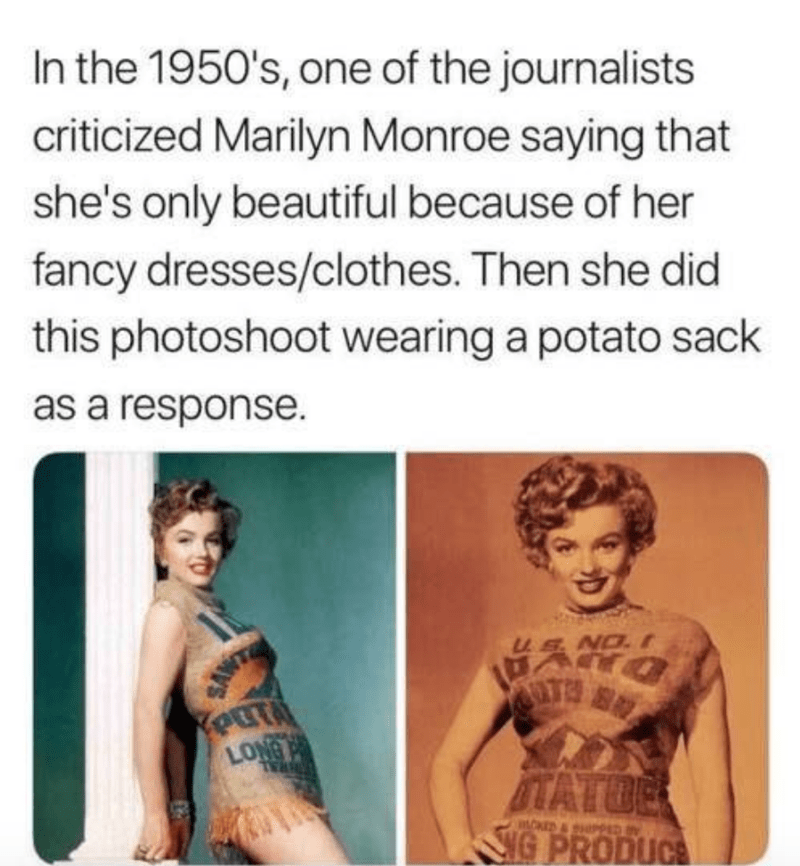 Text - In the 1950's, one of the journalists criticized Marilyn Monroe saying that she's only beautiful because of her fancy dresses/clothes. Then she did this photoshoot wearing a potato sack as a response. ENO. I Kout LONG ITATOE SNG PRODUCE RAL mOED & SHPPED IN