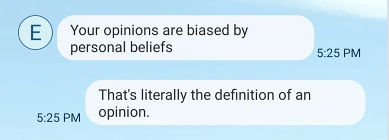Text - Your opinions are biased by personal beliefs 5:25 PM That's literally the definition of an opinion. 5:25 PM