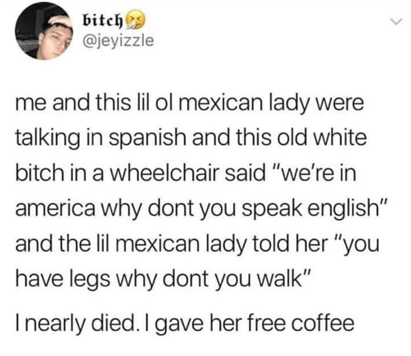 "Text - bitch @jeyizzle me and this lil ol mexican lady were talking in spanish and this old white bitch in a wheelchair said ""we're in america why dont you speak english"" and the lil mexican lady told her ""you have legs why dont you walk"" I nearly died. I gave her free coffee"