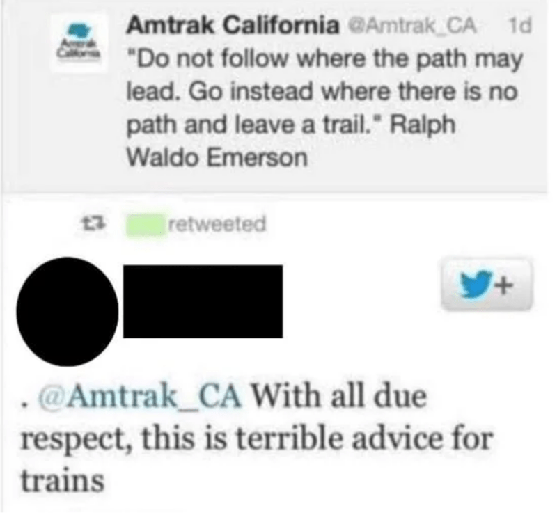 "Text - Amtrak California @Amtrak CA 1d ""Do not follow where the path may lead. Go instead where there is no path and leave a trail."" Ralph Waldo Emerson 13 retweeted Y+ @Amtrak_CA With all due respect, this is terrible advice for trains"