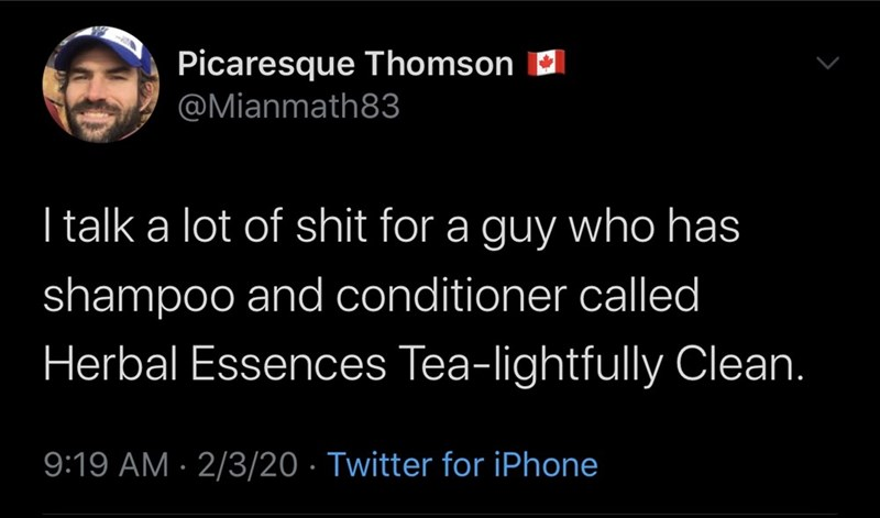 Text - Picaresque Thomson @Mianmath83 I talk a lot of shit for a guy who has shampoo and conditioner called Herbal Essences Tea-lightfully Clean. 9:19 AM · 2/3/20 · Twitter for iPhone