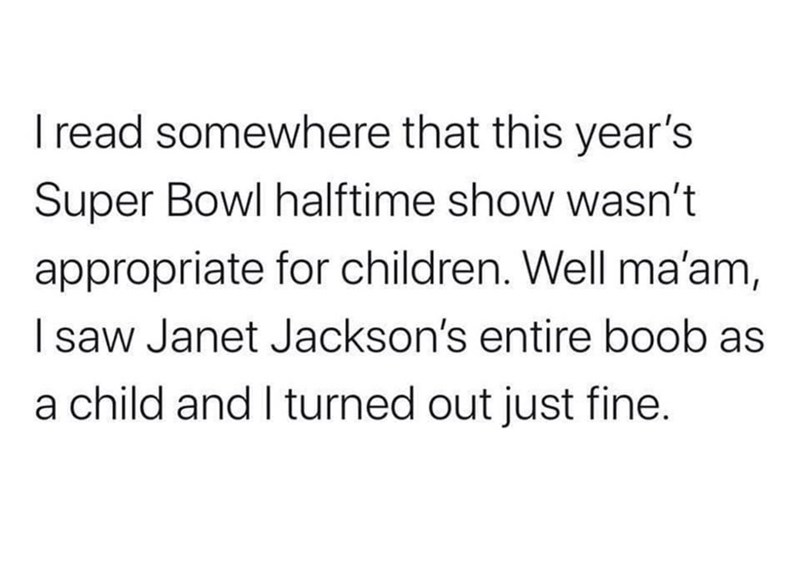 Text - I read somewhere that this year's Super Bowl halftime show wasn't appropriate for children. Well ma'am, I saw Janet Jackson's entire boob as a child and I turned out just fine.