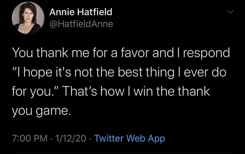 """Text - Annie Hatfield @HatfieldAnne You thank me for a favor and I respond """"I hope it's not the best thing Iever do for you."""" That's how I win the thank you game. 7:00 PM · 1/12/20 · Twitter Web App"""