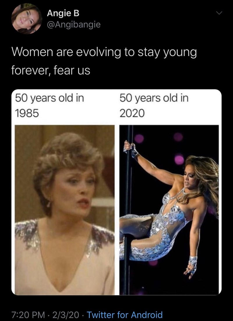 Human - Angie B @Angibangie Women are evolving to stay young forever, fear us 50 years old in 50 years old in 1985 2020 7:20 PM · 2/3/20 · Twitter for Android