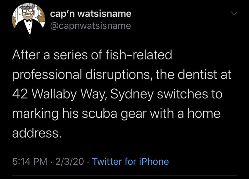 Text - cap'n watsisname @capnwatsisname After a series of fish-related professional disruptions, the dentist at 42 Wallaby Way, Sydney switches to marking his scuba gear with a home address. 5:14 PM · 2/3/20 · Twitter for iPhone