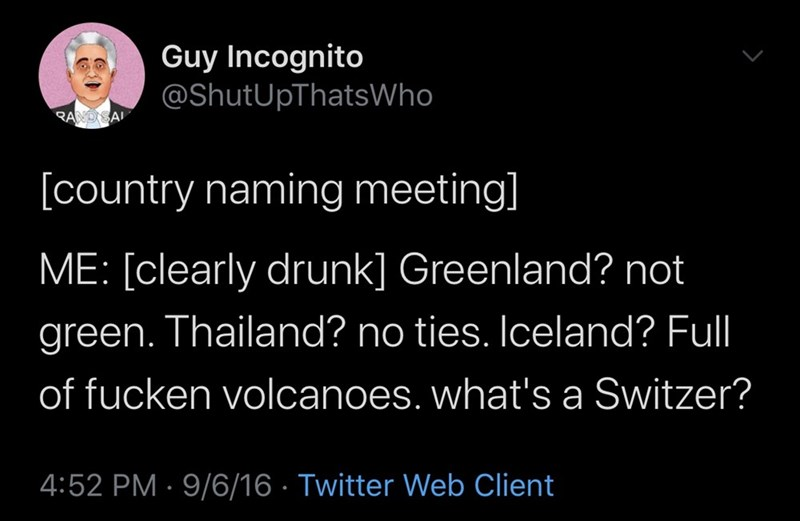 Text - Guy Incognito @ShutUpThatsWho RAND SAI [country naming meeting] ME: [clearly drunk] Greenland? not green. Thailand? no ties. Iceland? Full of fucken volcanoes. what's a Switzer? 4:52 PM · 9/6/16 · Twitter Web Client