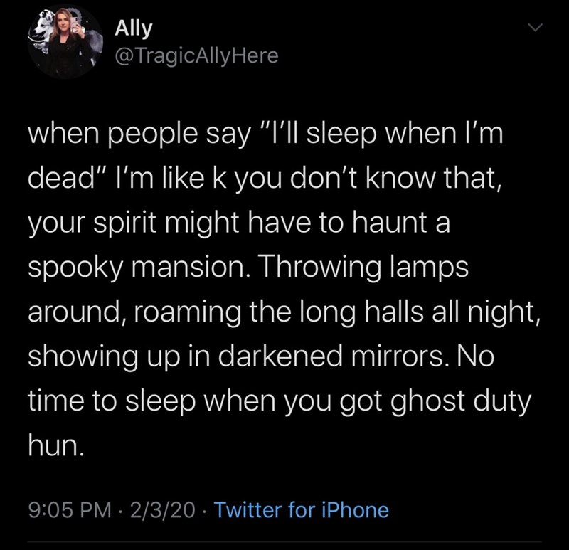"""Text - Ally @TragicAllyHere when people say """"I'll sleep when I'm dead"""" I'm like k you don't know that, your spirit might have to haunt a spooky mansion. Throwing lamps around, roaming the long halls all night, showing up in darkened mirrors. No time to sleep when you got ghost duty hun. 9:05 PM · 2/3/20 · Twitter for iPhone"""