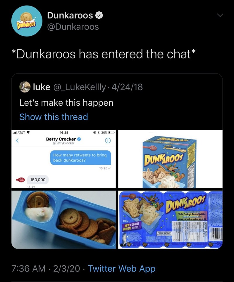 Product - Dunkaroos O Dunbaroos @Dunkaroos *Dunkaroos has entered the chat* luke @_Lukekelly · 4/24/18 Let's make this happen Show this thread all AT&T ? 16:28 @ * 30% D Betty Crocker O @BettyCrocker How many retweets to bring back dunkaroos? DUNKROOS 16:25 / 150,000 16:27 DUNKROOS Vanilla Froating & Rainbou Sprinkles 30 g cagal ar- NEW COOKIE! NOUVEAU BISCUIT! 7:36 AM · 2/3/20 · Twitter Web App