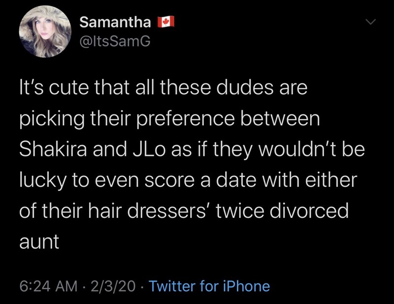 Text - Samantha D @ltsSamG It's cute that all these dudes are picking their preference between Shakira and JLo as if they wouldn't be lucky to even score a date with either of their hair dressers' twice divorced aunt 6:24 AM · 2/3/20 · Twitter for iPhone