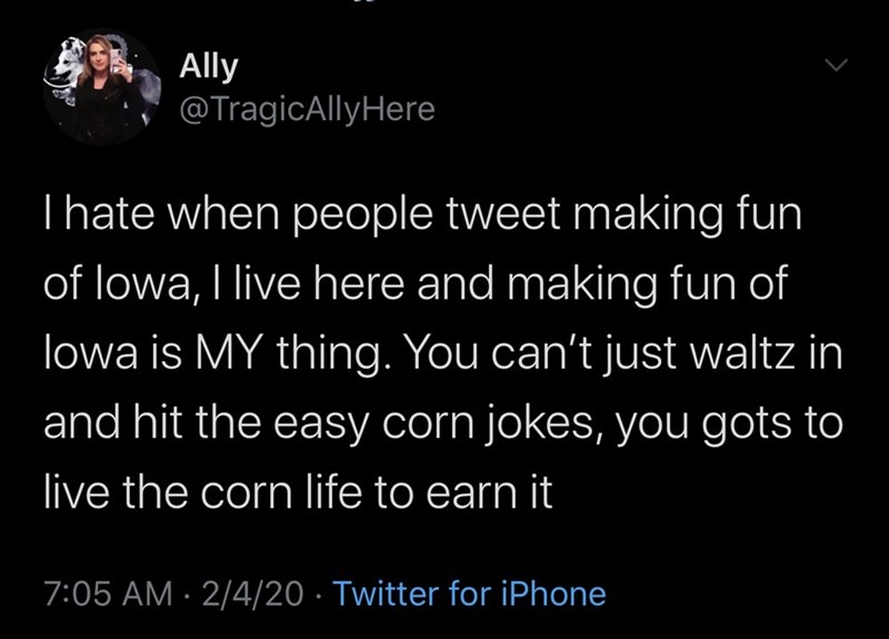 Text - Ally @TragicAllyHere Thate when people tweet making fun of lowa, I live here and making fun of lowa is MY thing. You can't just waltz in and hit the easy corn jokes, you gots to live the corn life to earn it 7:05 AM · 2/4/20 · Twitter for iPhone