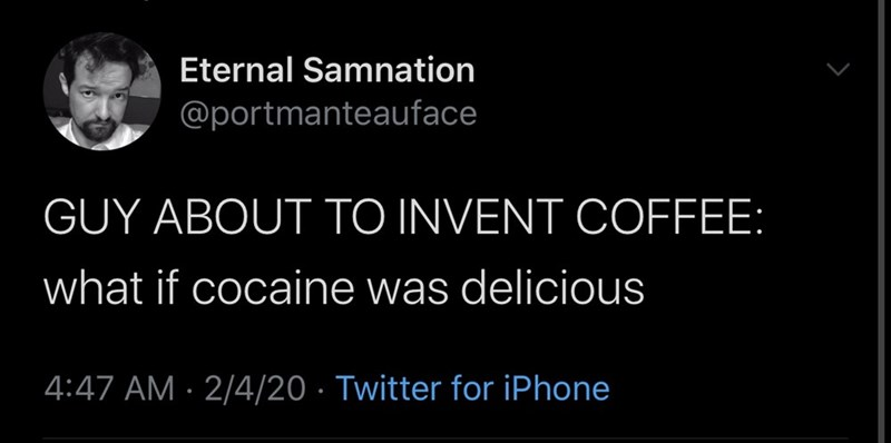 Text - Eternal Samnation @portmanteauface GUY ABOUT TO INVENT COFFEE: what if cocaine was delicious 4:47 AM · 2/4/20 · Twitter for iPhone