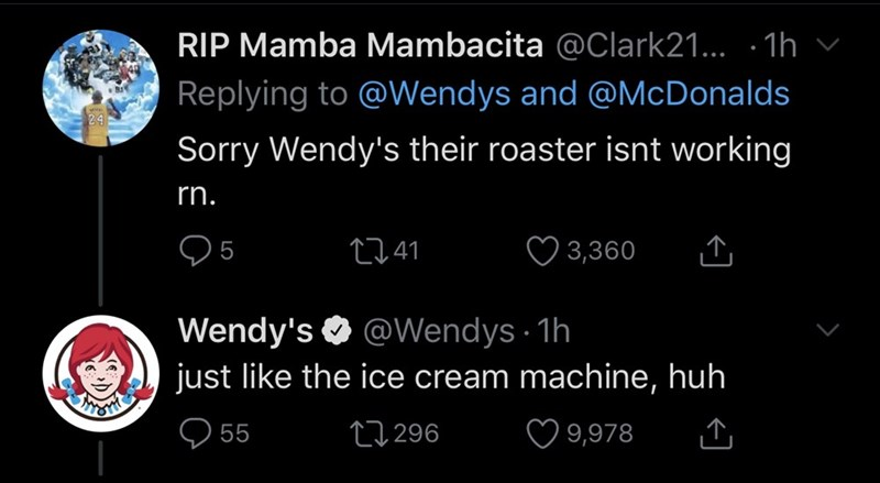 Text - RIP Mamba Mambacita @Clark21.. · 1h Replying to @Wendys and @McDonalds Sorry Wendy's their roaster isnt working rn. ♡ 3,360 27 41 Wendy's O @VWendys 1h just like the ice cream machine, huh ♡ 9,978 27296 55