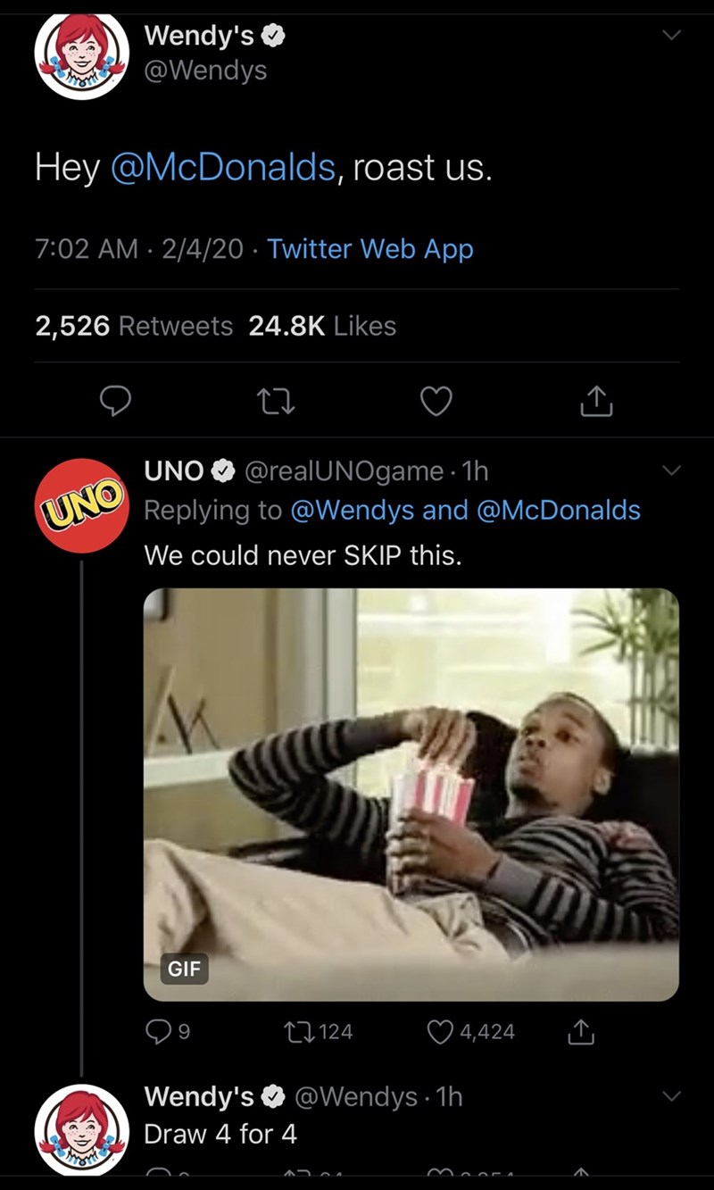 Product - Wendy's O @Wendys Hey @McDonalds, roast us. 7:02 AM · 2/4/20 · Twitter Web App 2,526 Retweets 24.8K Likes UNO O @realUNOgame · 1h Replying to @Wendys and @McDonalds UNO We could never SKIP this. GIF 27124 4,424 Wendy's O @Wendys · 1h Draw 4 for 4