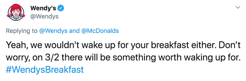 Text - Wendy's @Wendys Replying to @Wendys and @McDonalds Yeah, we wouldn't wake up for your breakfast either. Don't worry, on 3/2 there will be something worth waking up for. #WendysBreakfast