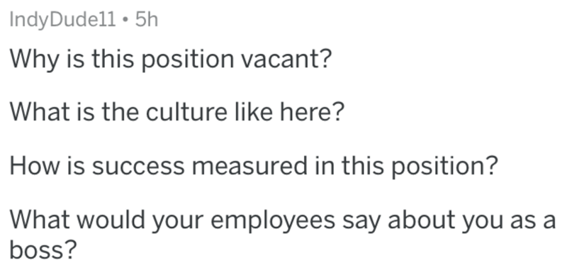 Text - IndyDudell • 5h Why is this position vacant? What is the culture like here? How is success measured in this position? What would your employees say about you as a boss?