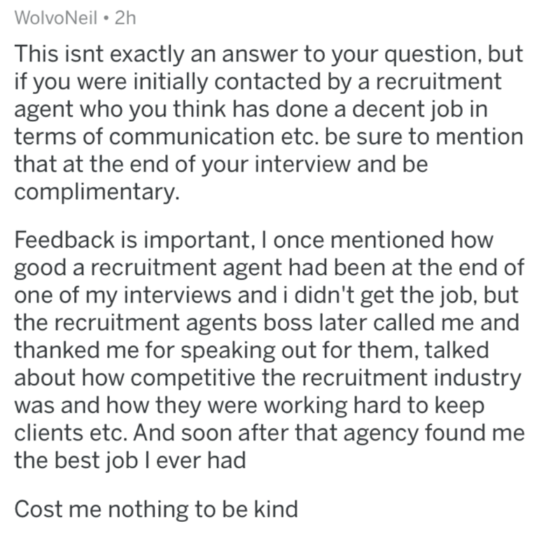 Text - WolvoNeil • 2h This isnt exactly an answer to your question, but if you were initially contacted by a recruitment agent who you think has done a decent job in terms of communication etc. be sure to mention that at the end of your interview and be complimentary. Feedback is important, I once mentioned how good a recruitment agent had been at the end of one of my interviews and i didn't get the job, but the recruitment agents boss later called me and thanked me for speaking out for them, ta