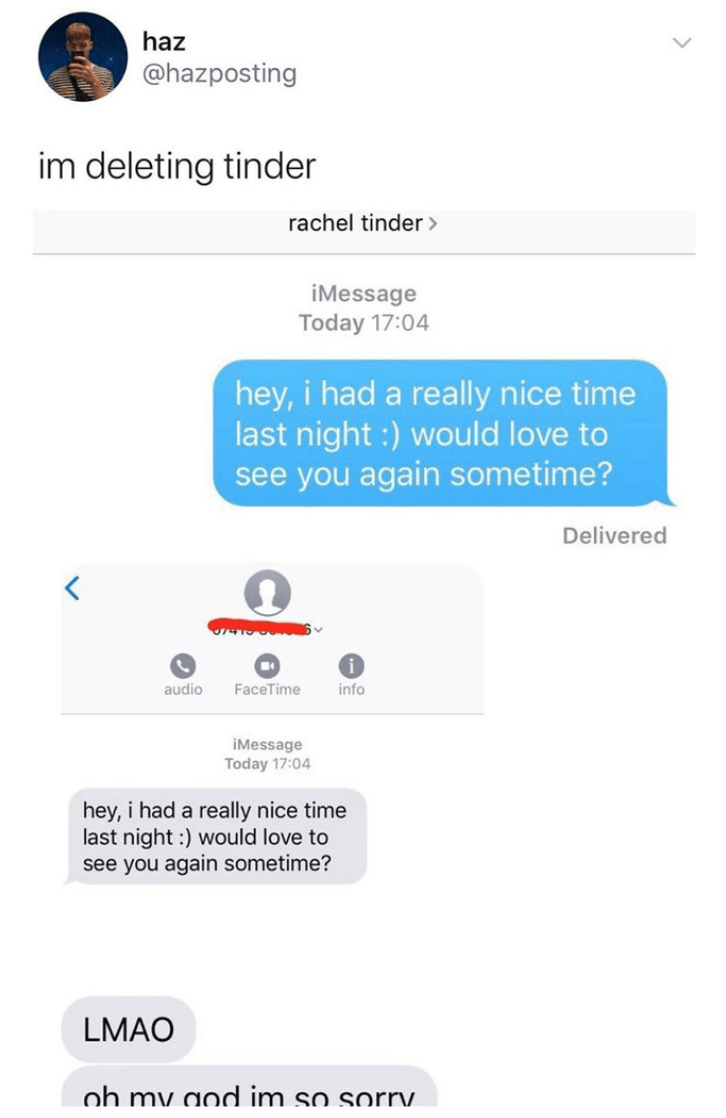Text - haz @hazposting im deleting tinder rachel tinder> iMessage Today 17:04 hey, i had a really nice time last night :) would love to see you again sometime? Delivered audio FaceTime info iMessage Today 17:04 hey, i had a really nice time last night :) would love to see you again sometime? LMAO oh my aod im so sorrv