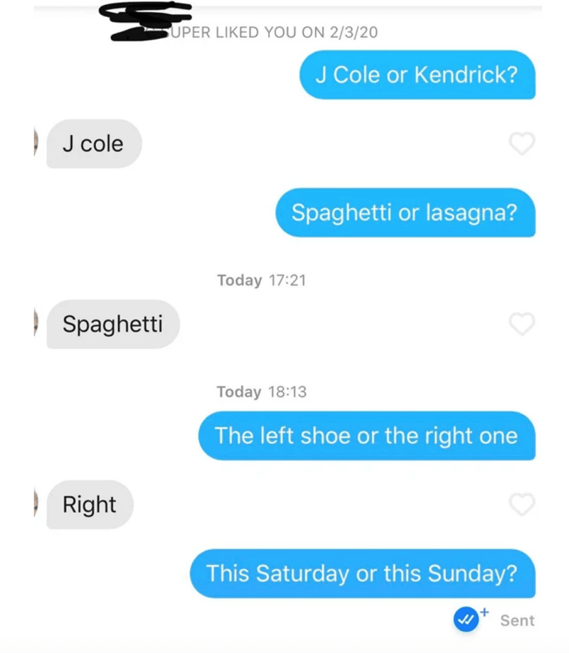 Text - SUPER LIKED YOU ON 2/3/20 J Cole or Kendrick? J cole Spaghetti or lasagna? Today 17:21 | Spaghetti Today 18:13 The left shoe or the right one | Right This Saturday or this Sunday? Sent