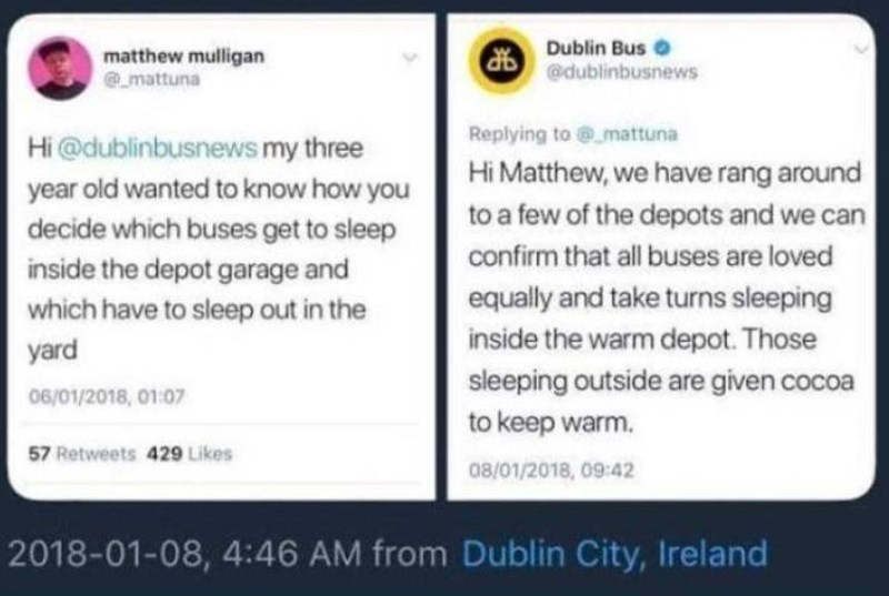 Text - Dublin Bus O matthew mulligan @mattuna @dublinbusnews Replying to @_mattuna Hi @dublinbusnewsmy three Hi Matthew, we have rang around to a few of the depots and we can year old wanted to know how you decide which buses get to sleep inside the depot garage and confirm that all buses are loved equally and take turns sleeping which have to sleep out in the inside the warm depot. Those yard sleeping outside are given cocoa 06/01/2018, 01:07 to keep warm. 57 Retweets 429 Likes 08/01/2018, 09:4