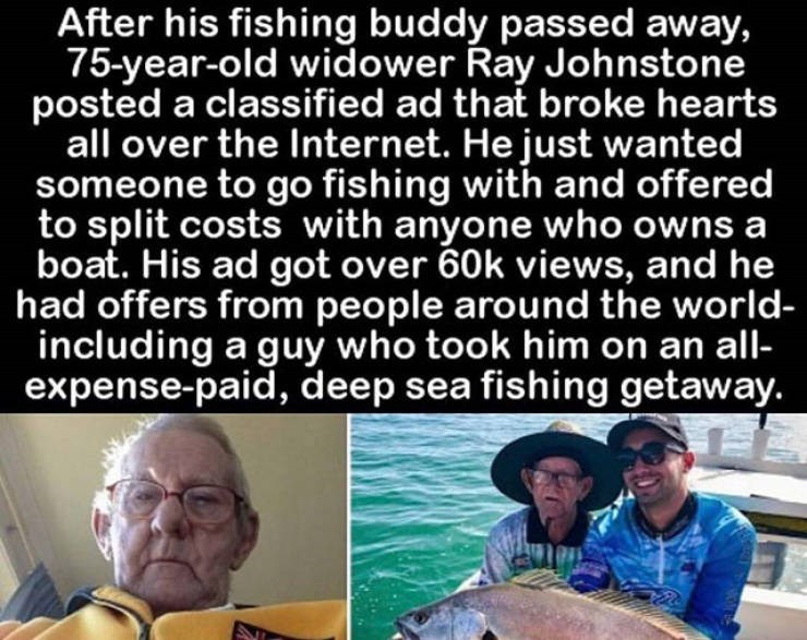 Text - After his fishing buddy passed away, 75-year-old widower Ray Johnstone posted a classified ad that broke hearts all over the Internet. He just wanted someone to go fishing with and offered to split costs with anyone who owns a boat. His ad got over 60k views, and he had offers from people around the world- including a guy who took him on an all- expense-paid, deep sea fishing getaway.
