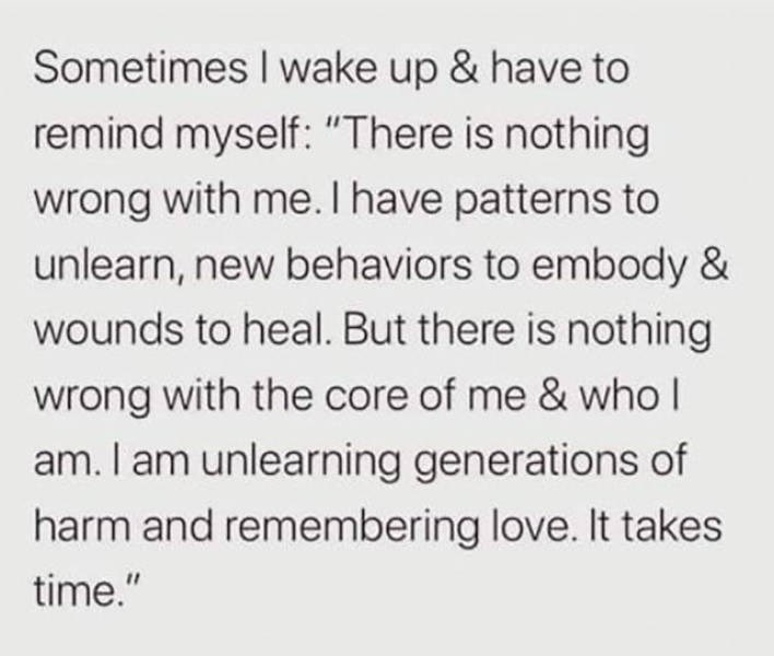 "Text - Sometimes I wake up & have to remind myself: ""There is nothing wrong with me. I have patterns to unlearn, new behaviors to embody & wounds to heal. But there is nothing wrong with the core of me & who I am. I am unlearning generations of harm and remembering love. It takes time."""