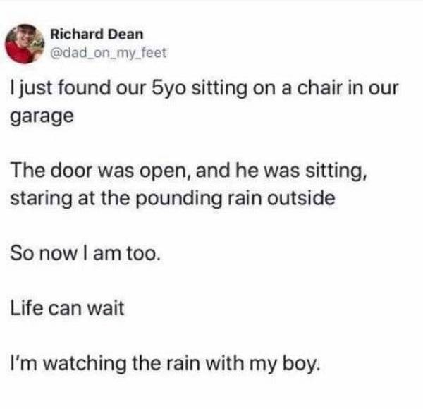 Text - Richard Dean @dad on_my_feet I just found our 5yo sitting on a chair in our garage The door was open, and he was sitting, staring at the pounding rain outside So now I am too. Life can wait I'm watching the rain with my boy.