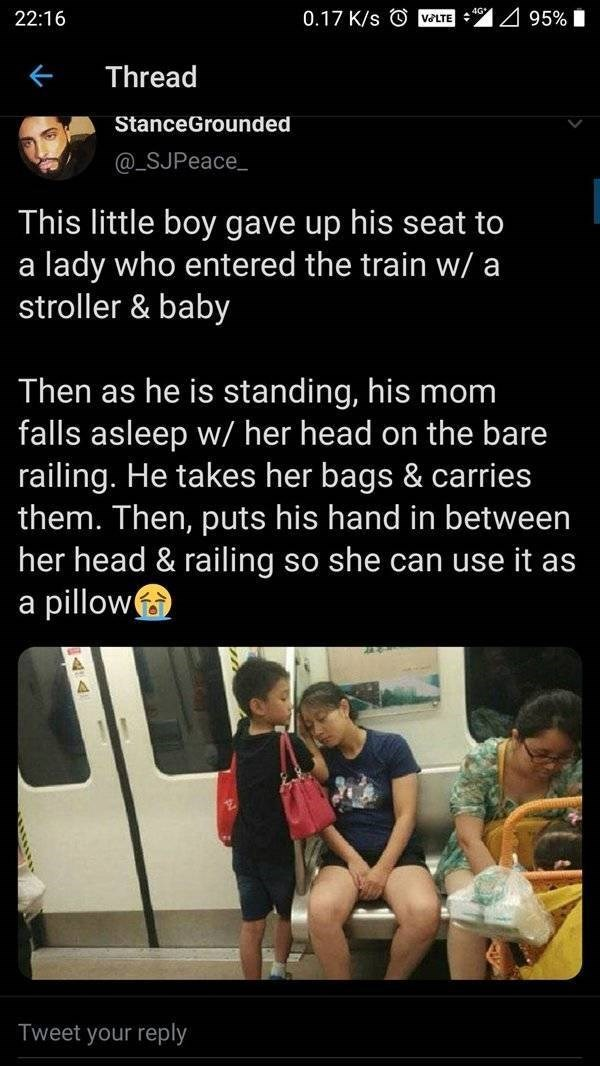 Text - 0.17 K/s © VELTE 95% I 22:16 Thread StanceGrounded @_SJPeace_ This little boy gave up his seat to a lady who entered the train w/ a stroller & baby Then as he is standing, his mom falls asleep w/ her head on the bare railing. He takes her bags & carries them. Then, puts his hand in between her head & railing so she can use it as a pillow Tweet your reply