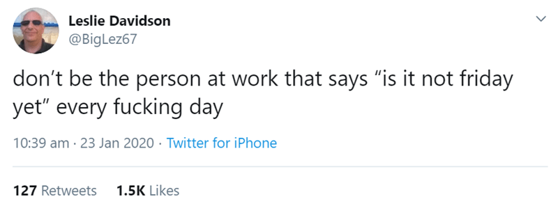 """Text - Leslie Davidson @BigLez67 don't be the person at work that says """"is it not friday yet"""" every fucking day 10:39 am · 23 Jan 2020 · Twitter for iPhone 1.5K Likes 127 Retweets"""