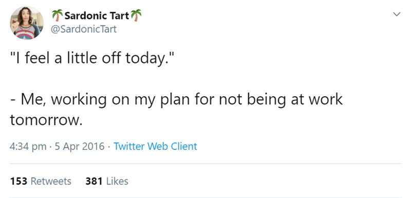 """Text - 7 Sardonic Tart @SardonicTart """"I feel a little off today."""" - Me, working on my plan for not being at work tomorrow. 4:34 pm · 5 Apr 2016 · Twitter Web Client 381 Likes 153 Retweets"""