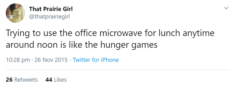 Text - That Prairie Girl @thatprairiegirl TIAEME MNNY. Trying to use the office microwave for lunch anytime around noon is like the hunger games 10:28 pm · 26 Nov 2015· Twitter for iPhone 26 Retweets 44 Likes