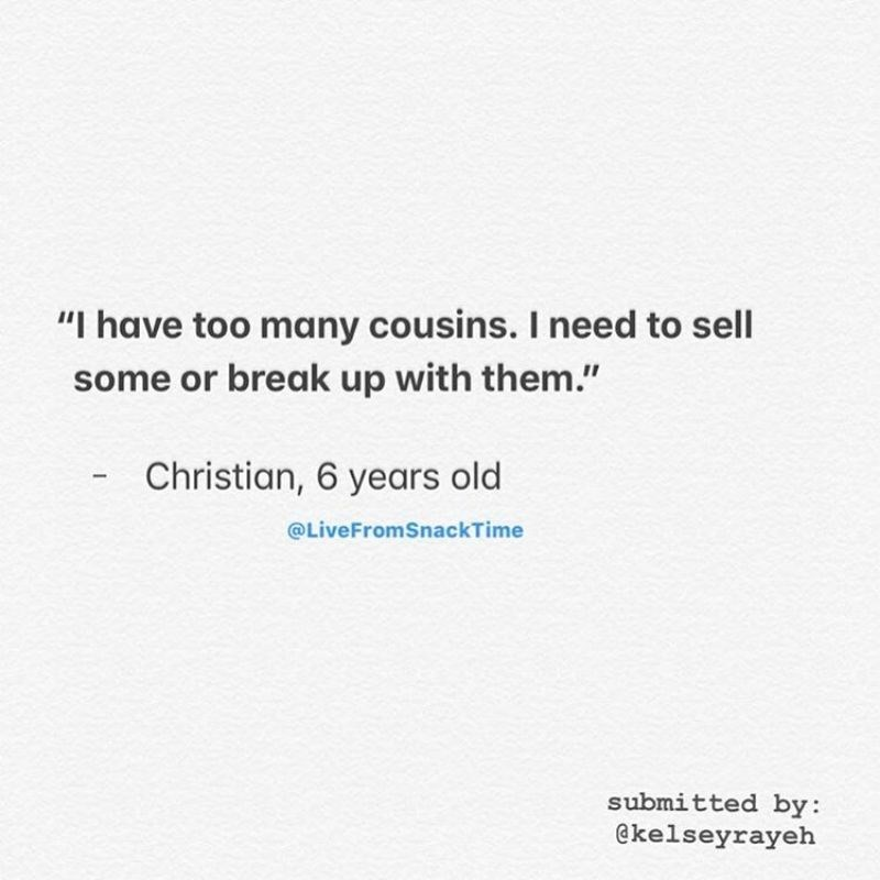 """Text - """"I have too many cousins. I need to sell some or break up with them."""" Christian, 6 years old @LiveFromSnackTime submitted by: @kelseyrayeh"""