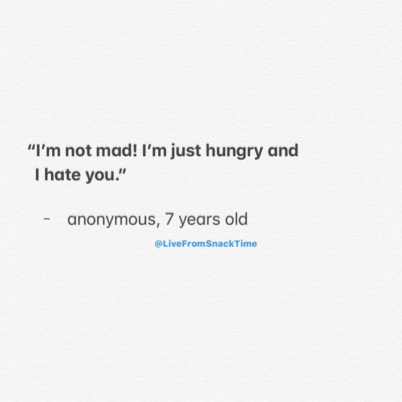 """Text - """"I'm not mad! I'm just hungry and I hate you."""" anonymous, 7 years old @LiveFromSnackTime"""