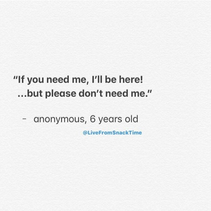 """Text - """"If you need me, I'll be here! ...but please don't need me."""" anonymous, 6 years old @LiveFromSnackTime"""