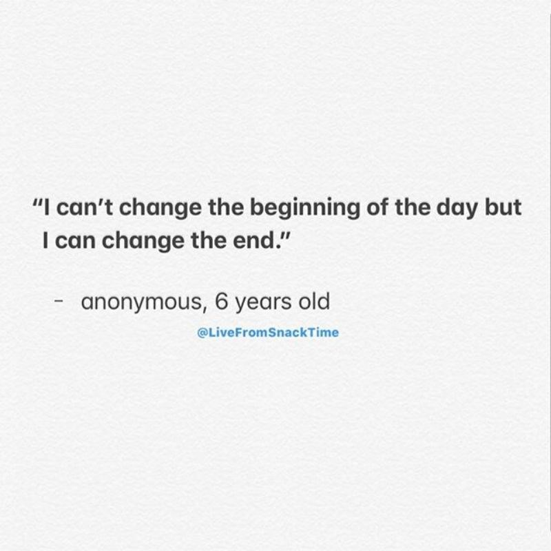 """Text - """"I can't change the beginning of the day but I can change the end."""" anonymous, 6 years old @LiveFromSnackTime"""