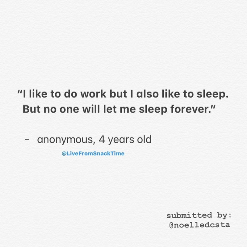 """Text - """"I like to do work but I also like to sleep. But no one will let me sleep forever."""" anonymous, 4 years old @LiveFromSnackTime submitted by: @noelledcsta"""
