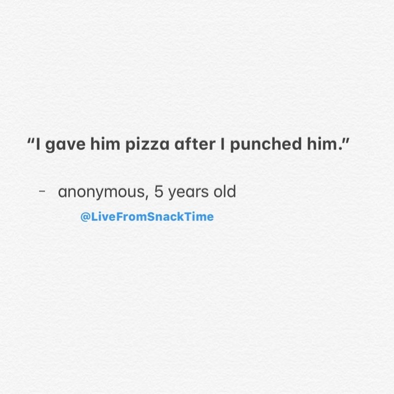"""Text - """"I gave him pizza after I punched him."""" anonymous, 5 years old @LiveFromSnackTime"""