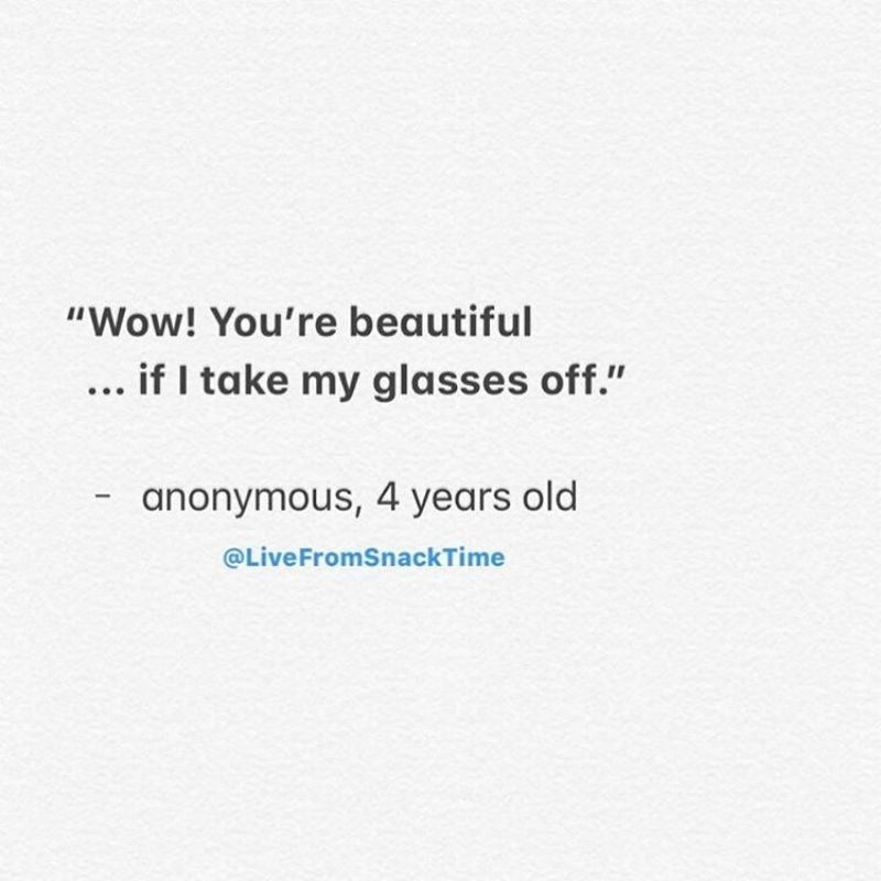 """Text - """"Wow! You're beautiful ... if I take my glasses off."""" anonymous, 4 years old @LiveFromSnackTime"""