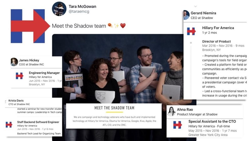 Product - Tara McGowan H. @taraemcg Gerard Niemira CEO at Shadow Meet the Shadow team Hillary For America 1 yr 2 mos Director of Product Mar 2016 - Nov 2016 · 9 mos Brooklyn, NY - Promoted during the campaig James Hickey campaign's tools for field organ co0 at Shadow INC - Created a platform for field or communities as efficiently as p Engineering Manager Hillary for America Jun 2015 - Nov 2016 - 1 yr Brooklyn, NY campaign. - Pioneered voter contact via S a presidential campaign (over 4 of voter