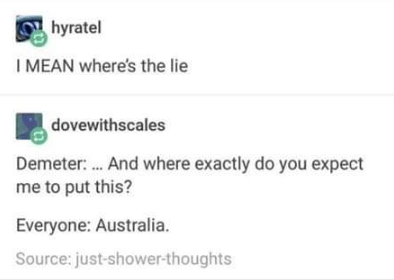 Text - hyratel I MEAN where's the lie dovewithscales Demeter: . And where exactly do you expect me to put this? Everyone: Australia. Source: just-shower-thoughts