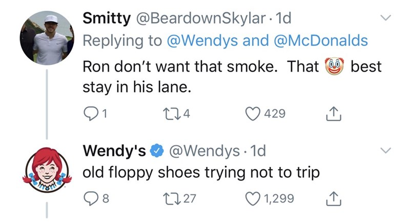 Text - Smitty @BeardownSkylar 1d Replying to @Wendys and @McDonalds Ron don't want that smoke. That best stay in his lane. 274 429 @Wendys · 1d Wendy's O old floppy shoes trying not to trip 27 27 1,299 8.