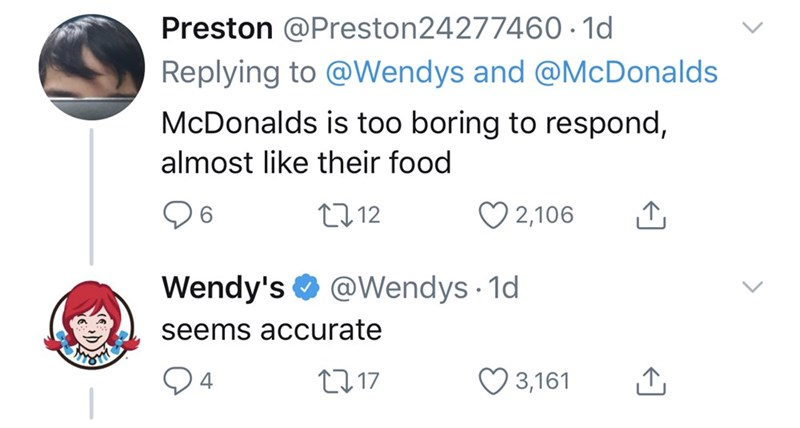 Text - Preston @Preston24277460· 1d Replying to @Wendys and @McDonalds McDonalds is too boring to respond, almost like their food O 2,106 2712 6. Wendy's O @Wendys · 1d seems accurate 2717 3,161 4