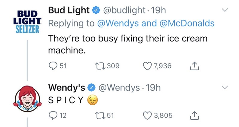 Text - Bud Light O @budlight- 19h BUD LIGHT Replying to @Wendys and @McDonalds SELTZER They're too busy fixing their ice cream machine. O 51 27309 7,936 Wendy's O @Wendys 19h SPICY O 12 2751 3,805