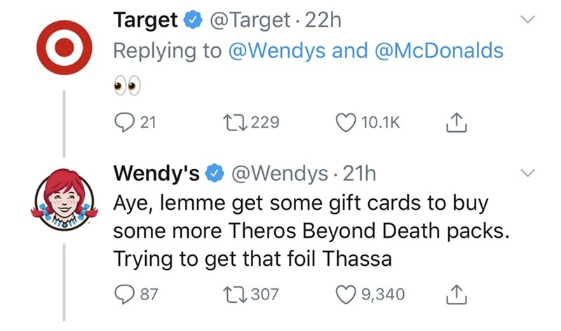 Text - Target O @Target · 22h Replying to @Wendys and @McDonalds 27 229 10.1K 21 Wendy's O Aye, lemme get some gift cards to buy some more Theros Beyond Death packs. Trying to get that foil Thassa @Wendys · 21h O 9,340 27307 87
