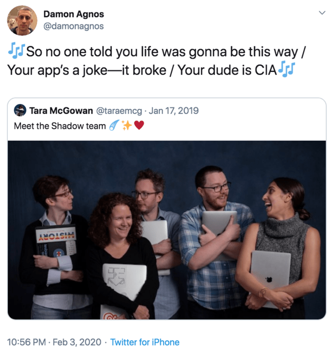 Product - Damon Agnos @damonagnos So no one told you life was gonna be this way / Your app's a joke-it broke / Your dude is CIA s Tara McGowan @taraemcg · Jan 17, 2019 Meet the Shadow team 10:56 PM · Feb 3, 2020 · Twitter for iPhone