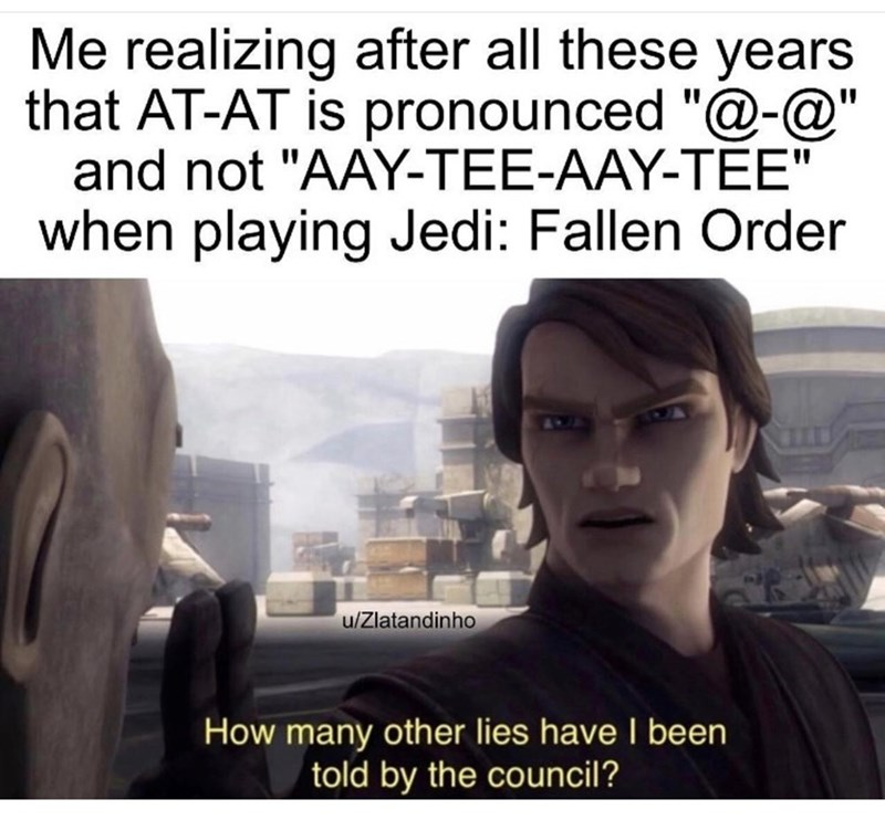 "Text - Me realizing after all these years that AT-AT is pronounced ""@-@"" and not ""AAY-TEE-AAY-TÉE"" %3D when playing Jedi: Fallen Order u/Zlatandinho How many other lies have I been told by the council?"