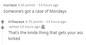 Text - kopitapa 9.5k points · 14 hours ago Someone's got a case of Mondays billbapapa 5.7k points · 14 hours ago· edited 14 hours ago 3 That's the kinda thing that gets your ass kicked