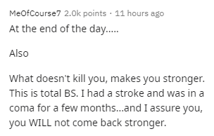 Text - MeofCourse7 2.0k points · 11 hours ago At the end of the day.. Also What doesn't kill you, makes you stronger. This is total BS. I had a stroke and was in a coma for a few months..and I assure you, you WILL not come back stronger.